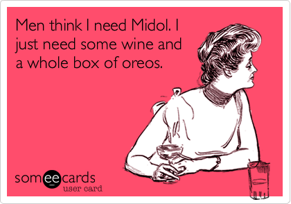 Men think I need Midol. I just need some wine and a whole box of oreos.