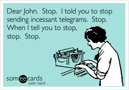 Dear John.  Stop.  I told you to stop sending incessant telegrams.  Stop. When I tell you to stop, stop.  Stop.