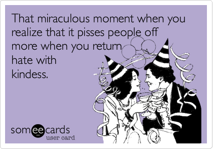 That miraculous moment when you realize that it pisses people off more when you return hate with kindess.