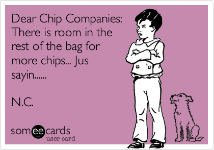 Dear Chip Companies: There is room in the rest of the bag for more chips... Jus sayin......  N.C.