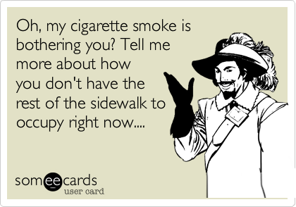 Oh, my cigarette smoke is bothering you? Tell me more about how you don't have the rest of the sidewalk to occupy right now....
