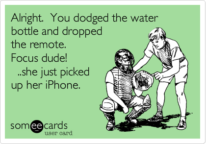 Alright.  You dodged the water bottle and dropped the remote.   Focus dude!    ..she just picked up her iPhone.