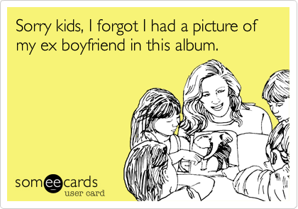Sorry kids, I forgot I had a picture of my ex boyfriend in this album.