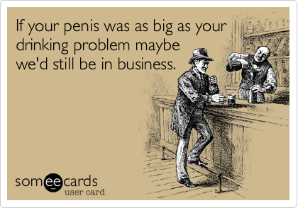 If your penis was as big as your drinking problem maybe we'd still be in business.