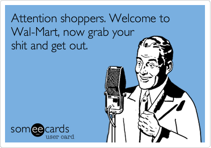 Attention shoppers. Welcome to Wal-Mart, now grab your shit and get out.