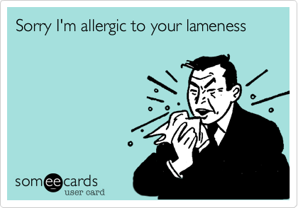 Sorry I'm allergic to your lameness