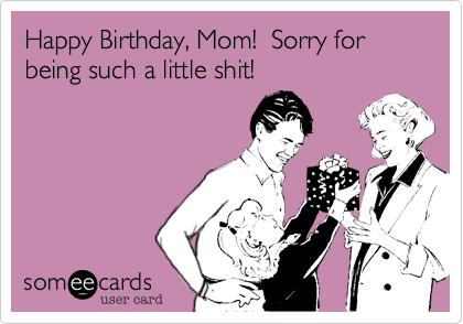 Happy Birthday Mom Sorry For Being Such A Little Shit