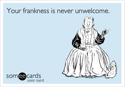 Your frankness is never unwelcome.