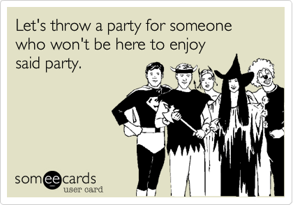 Let's throw a party for someone who won't be here to enjoy  said party.