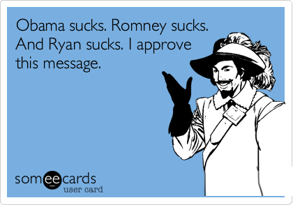 Obama sucks. Romney sucks. And Ryan sucks. I approve this message.