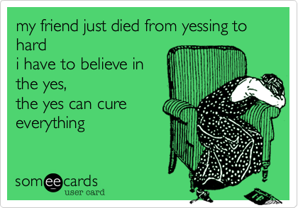 my friend just died from yessing to hard  i have to believe in  the yes,  the yes can cure everything
