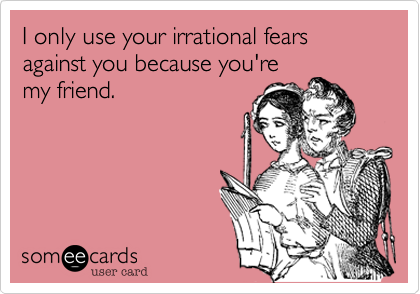 I only use your irrational fears  against you because you're my friend.