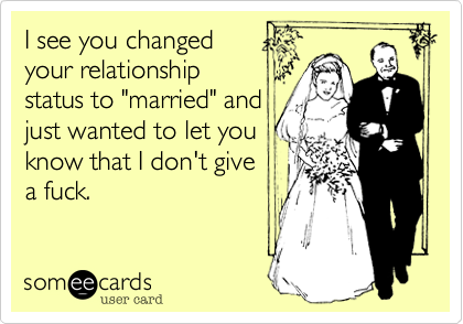 "I see you changed your relationship status to ""married"" and just wanted to let you know that I don't give  a fuck."