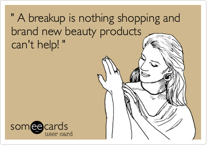 """ A breakup is nothing shopping and brand new beauty products can't help! """