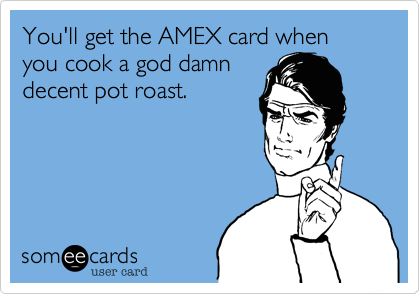 You'll get the AMEX card when you cook a god damn decent pot roast.