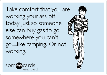 Take comfort that you are working your ass off today just so someone else can buy gas to go somewhere you can't go.....like camping. Or not working.