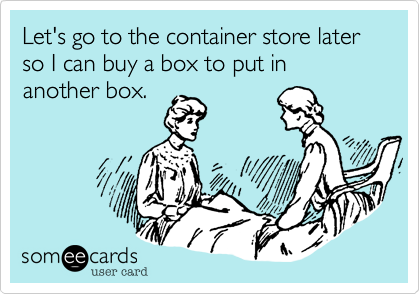 Let's go to the container store later so I can buy a box to put in another box.