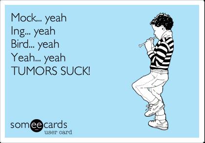 Mock... yeah Ing... yeah Bird... yeah Yeah... yeah TUMORS SUCK!