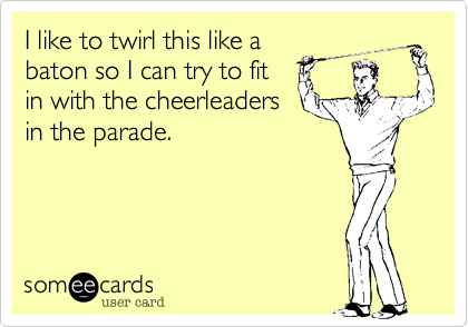 I like to twirl this like a baton so I can try to fit in with the cheerleaders in the parade.