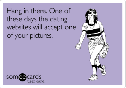 Hang in there. One of these days the dating websites will accept one of your pictures.