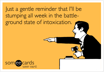 Just a gentle reminder that I'll be stumping all week in the battle-ground state of intoxication.