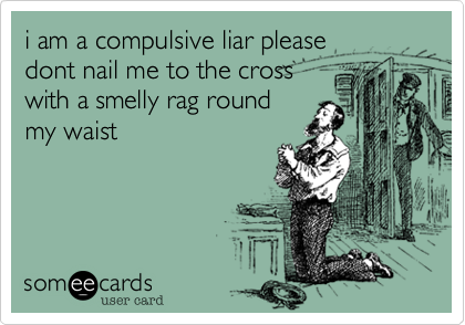 i am a compulsive liar please dont nail me to the cross with a smelly rag round my waist