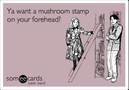 Ya Want A Mushroom Stamp On Your Forehead