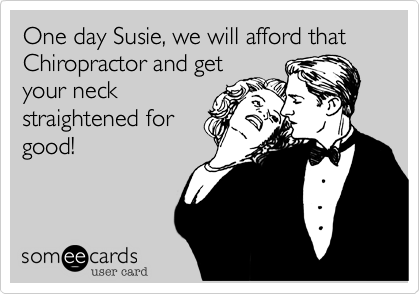 One day Susie, we will afford that Chiropractor and get your neck straightened for good!