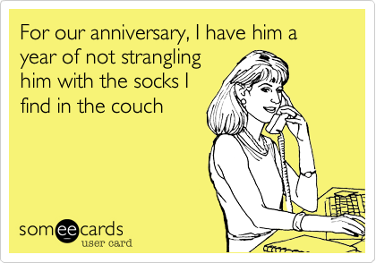 For our anniversary, I have him a year of not strangling him with the socks I find in the couch