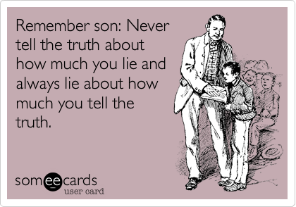 Remember son: Never tell the truth about how much you lie and always lie about how much you tell the truth.