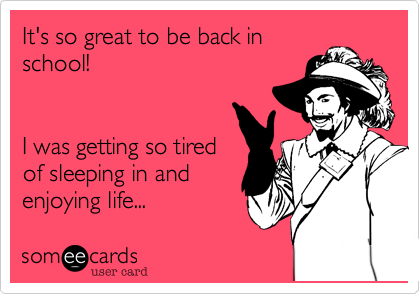 It's so great to be back in school!   I was getting so tired of sleeping in and enjoying life...