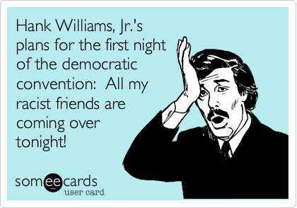 Hank Williams, Jr.'s plans for the first night of the democratic convention:  All my racist friends are coming over tonight!