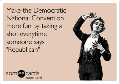 "Make the Democratic National Convention more fun by taking a shot everytime someone says ""Republican"""