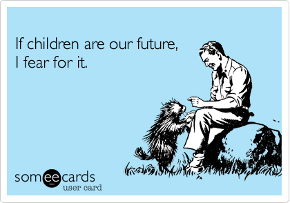If children are our future,  I fear for it.