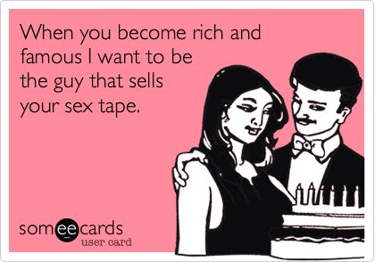 When you become rich and famous I want to be the guy that sells your sex tape.