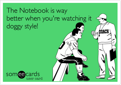 The Notebook is way better when you're watching it  doggy style!
