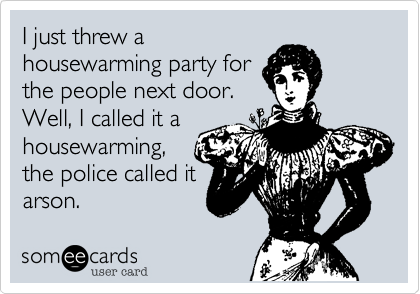 I just threw a housewarming party for the people next door. Well, I called it a housewarming,  the police called it arson.