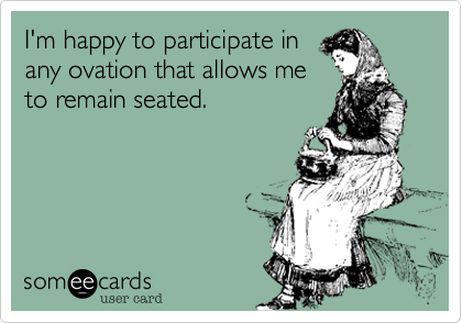 I'm happy to participate in any ovation that allows me to remain seated.