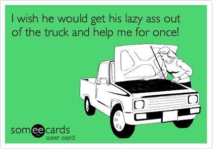 I wish he would get his lazy ass out of the truck and help me for once!