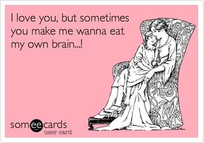 I love you, but sometimes you make me wanna eat my own brain...!