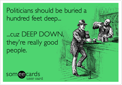 Politicians should be buried a hundred feet deep...  ...cuz DEEP DOWN, they're really good people.
