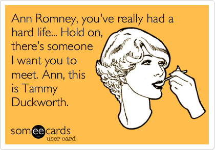 Ann Romney, you've really had a hard life... Hold on, there's someone I want you to meet. Ann, this is Tammy Duckworth.