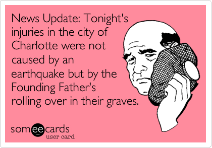 News Update: Tonight's injuries in the city of Charlotte were not caused by an earthquake but by the Founding Father's rolling over in their graves.