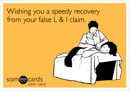 Wishing you a speedy recovery from your false L & I claim.