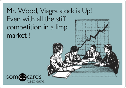Mr. Wood, Viagra stock is Up! Even with all the stiff competition in a limp market !