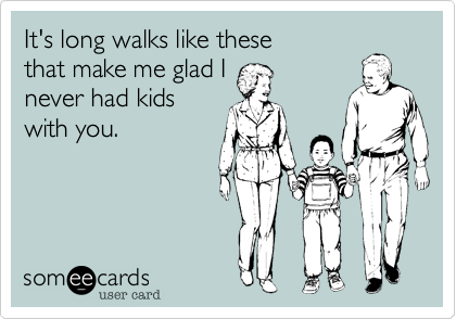 It's long walks like these  that make me glad I never had kids with you.