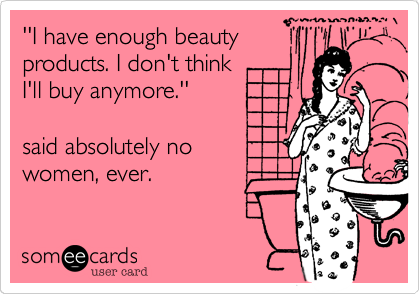 ''I have enough beauty products. I don't think I'll buy anymore.''  said absolutely no women, ever.