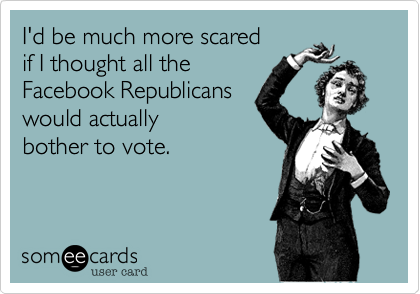 I'd be much more scared  if I thought all the Facebook Republicans would actually bother to vote.