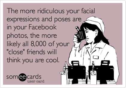 "The more ridiculous your facial expressions and poses are in your Facebook  photos, the more likely all 8,000 of your ""close"" friends will think you are cool."