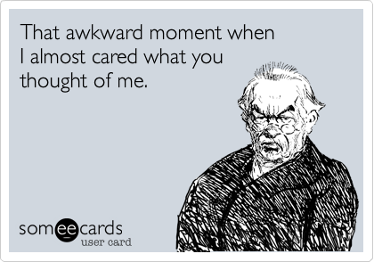 That awkward moment when  I almost cared what you thought of me.